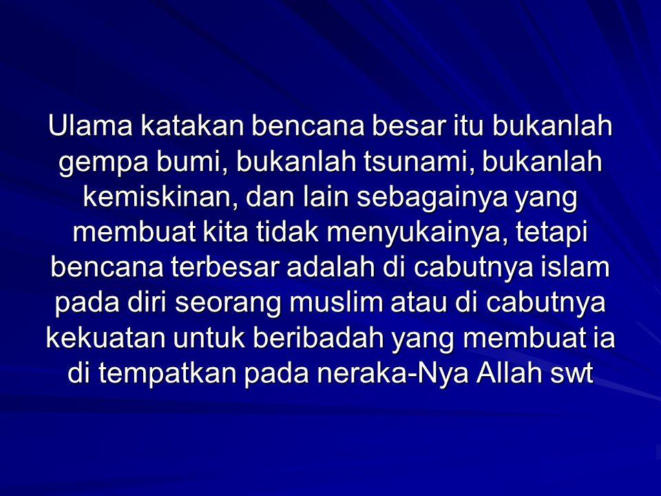Ulama katakan bencana besar itu bukanlah gempa bumi, bukanlah tsunami, bukanlah kemiskinan, dan lain sebagainya yang membuat kita tidak menyukainya, tetapi bencana terbesar adalah di cabutnya islam pada diri seorang muslim atau di cabutnya kekuatan untuk beribadah yang membuat ia di tempatkan pada neraka-Nya Allah swt