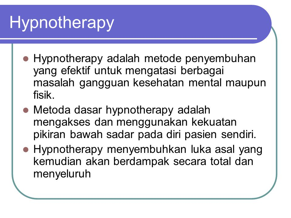 Hypnotherapy Hypnotherapy adalah metode penyembuhan yang efektif untuk mengatasi berbagai masalah gangguan kesehatan mental maupun fisik.