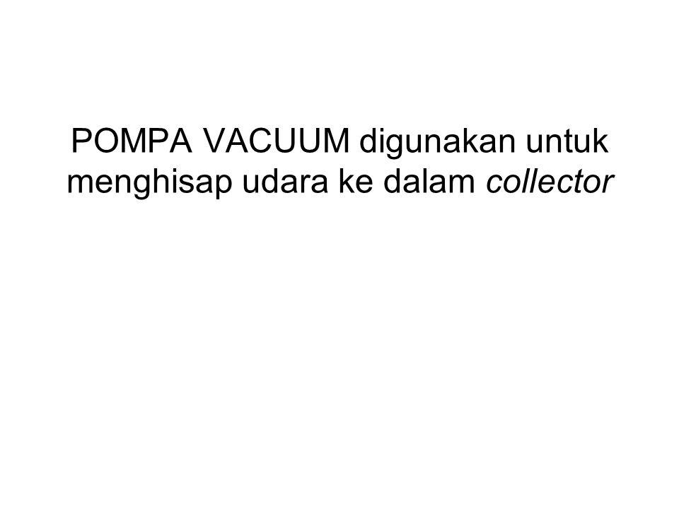 POMPA VACUUM digunakan untuk menghisap udara ke dalam collector