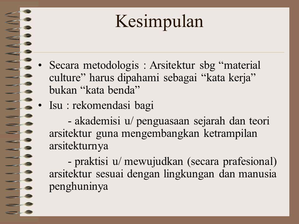 Kesimpulan Secara metodologis : Arsitektur sbg material culture harus dipahami sebagai kata kerja bukan kata benda