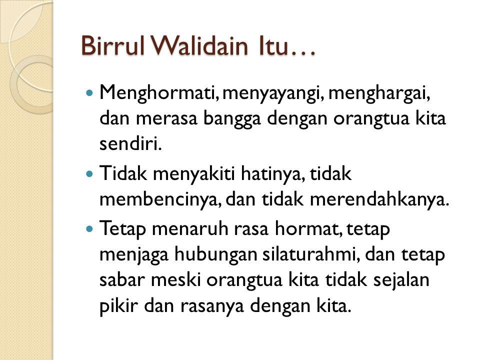 Birrul Walidain Itu… Menghormati, menyayangi, menghargai, dan merasa bangga dengan orangtua kita sendiri.