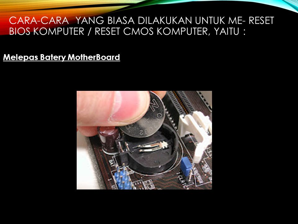 Cara-cara yang biasa dilakukan untuk me- reset BIOS Komputer / Reset CMOS Komputer, yaitu :