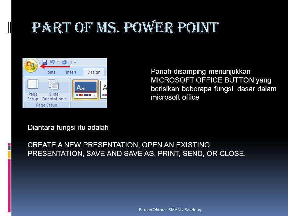PART OF MS. POWER POINT Panah disamping menunjukkan MICROSOFT OFFICE BUTTON yang berisikan beberapa fungsi dasar dalam microsoft office.
