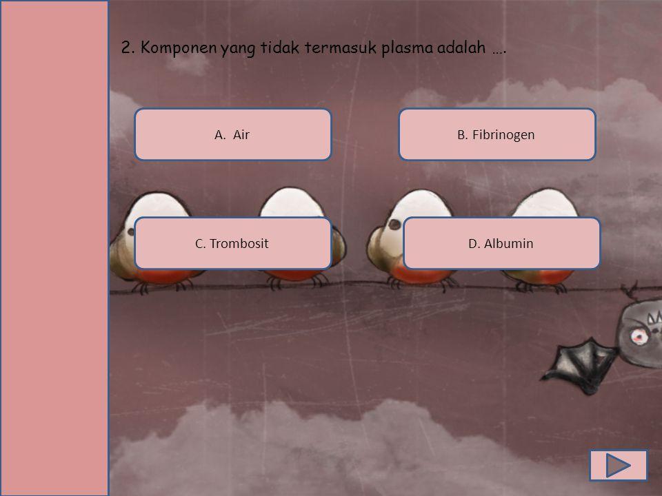 2. Komponen yang tidak termasuk plasma adalah ….