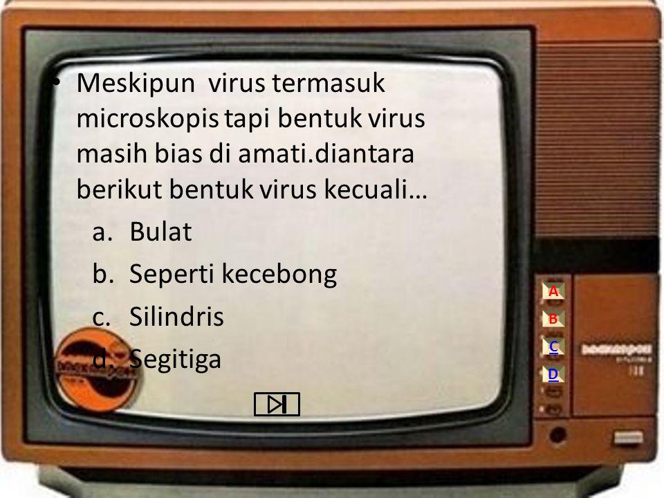 Meskipun virus termasuk microskopis tapi bentuk virus masih bias di amati.diantara berikut bentuk virus kecuali…