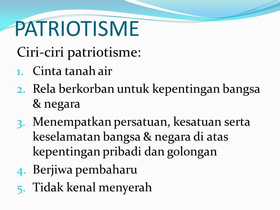 PATRIOTISME Ciri-ciri patriotisme: Cinta tanah air