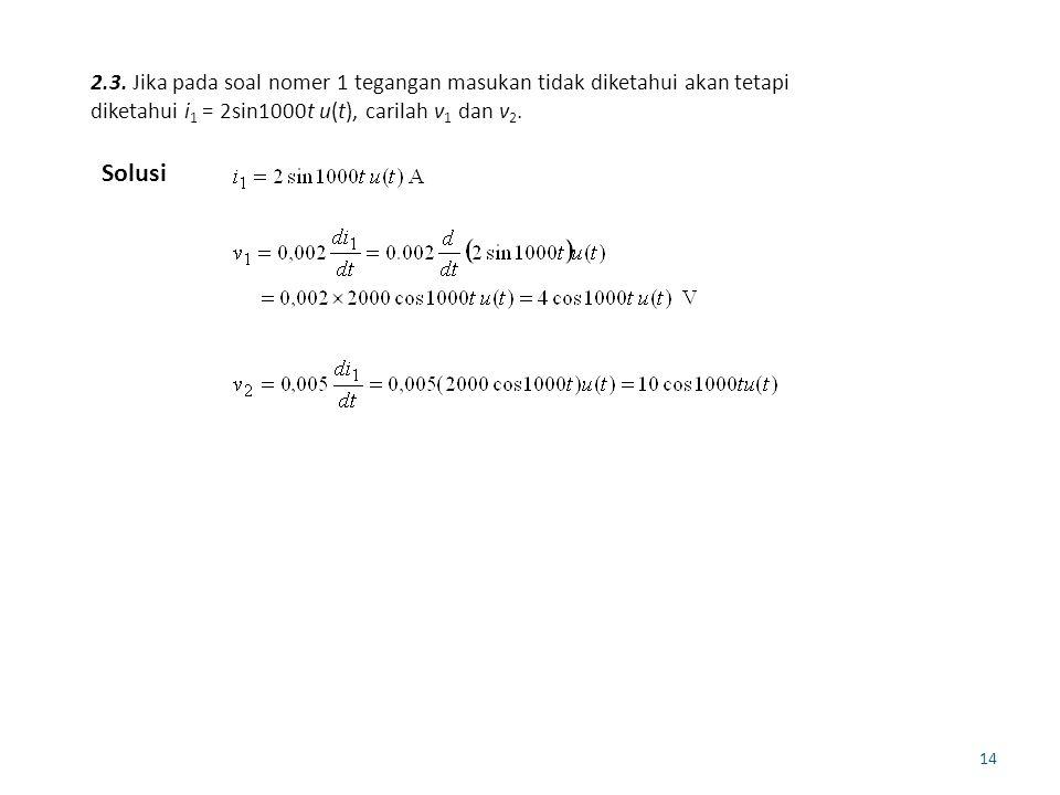 2.3. Jika pada soal nomer 1 tegangan masukan tidak diketahui akan tetapi diketahui i1 = 2sin1000t u(t), carilah v1 dan v2.