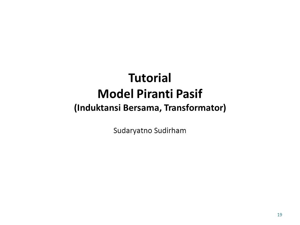 Tutorial Model Piranti Pasif (Induktansi Bersama, Transformator) Sudaryatno Sudirham