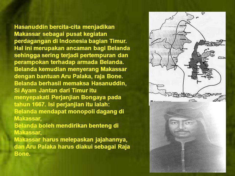 Hasanuddin bercita-cita menjadikan Makassar sebagai pusat kegiatan perdagangan di Indonesia bagian Timur. Hal ini merupakan ancaman bagi Belanda sehingga sering terjadi pertempuran dan perampokan terhadap armada Belanda. Belanda kemudian menyerang Makassar dengan bantuan Aru Palaka, raja Bone. Belanda berhasil memaksa Hasanuddin, Si Ayam Jantan dari Timur itu menyepakati Perjanjian Bongaya pada tahun 1667. Isi perjanjian itu ialah: Belanda mendapat monopoli dagang di Makassar,