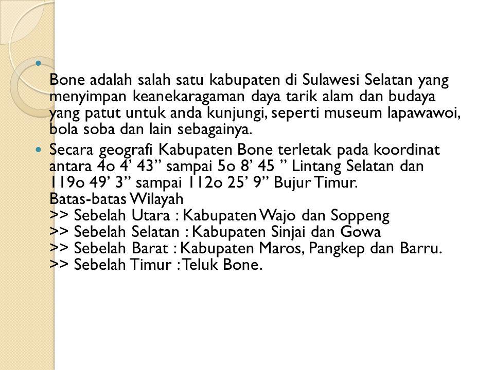 Bone adalah salah satu kabupaten di Sulawesi Selatan yang menyimpan keanekaragaman daya tarik alam dan budaya yang patut untuk anda kunjungi, seperti museum lapawawoi, bola soba dan lain sebagainya.