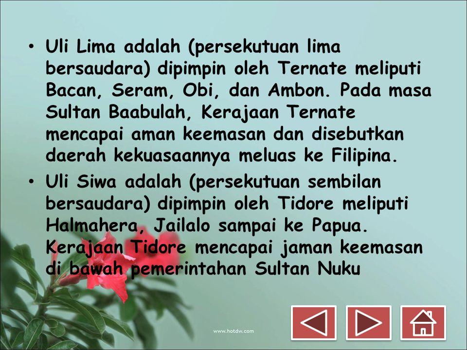 Uli Lima adalah (persekutuan lima bersaudara) dipimpin oleh Ternate meliputi Bacan, Seram, Obi, dan Ambon. Pada masa Sultan Baabulah, Kerajaan Ternate mencapai aman keemasan dan disebutkan daerah kekuasaannya meluas ke Filipina.