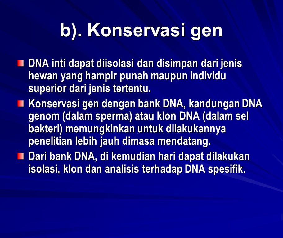b). Konservasi gen DNA inti dapat diisolasi dan disimpan dari jenis hewan yang hampir punah maupun individu superior dari jenis tertentu.