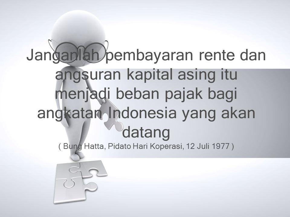 Janganlah pembayaran rente dan angsuran kapital asing itu menjadi beban pajak bagi angkatan Indonesia yang akan datang ( Bung Hatta, Pidato Hari Koperasi, 12 Juli 1977 )