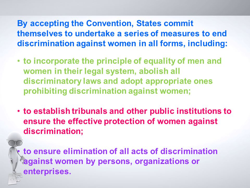 By accepting the Convention, States commit themselves to undertake a series of measures to end discrimination against women in all forms, including: