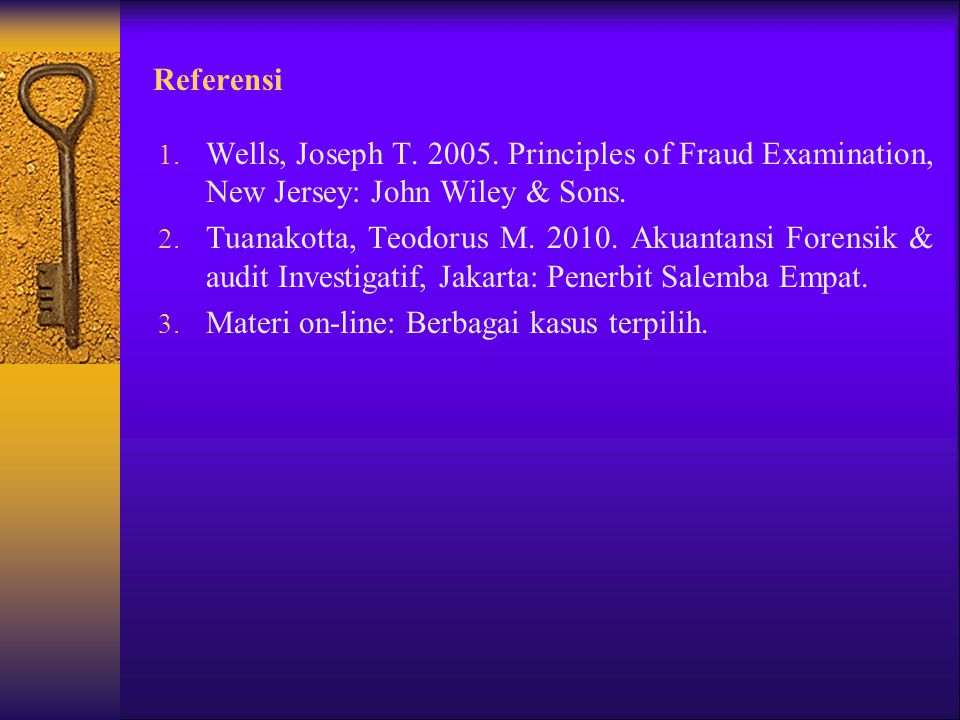 Referensi Wells, Joseph T. 2005. Principles of Fraud Examination, New Jersey: John Wiley & Sons.