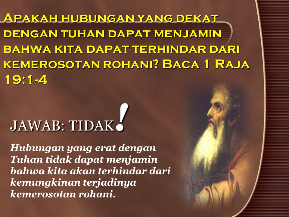 Apakah hubungan yang dekat dengan tuhan dapat menjamin bahwa kita dapat terhindar dari kemerosotan rohani Baca 1 Raja 19:1-4