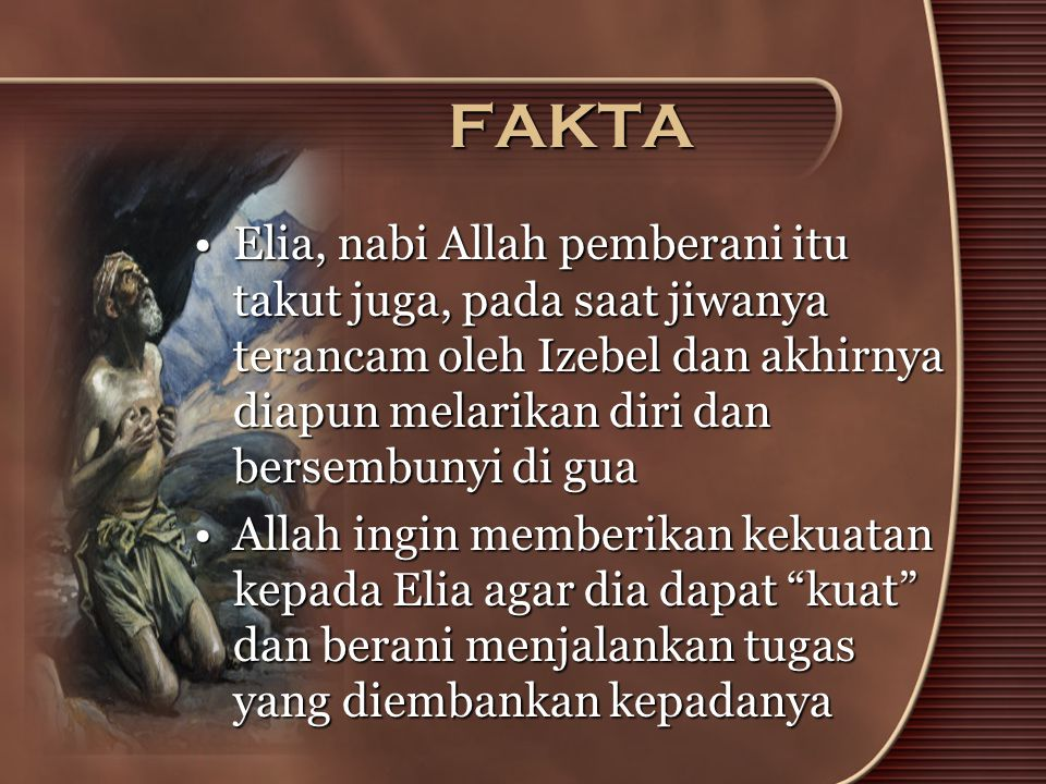 FAKTA Elia, nabi Allah pemberani itu takut juga, pada saat jiwanya terancam oleh Izebel dan akhirnya diapun melarikan diri dan bersembunyi di gua.
