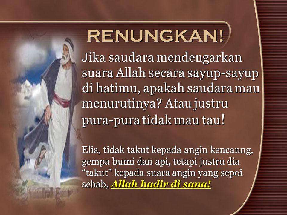 RENUNGKAN! Jika saudara mendengarkan suara Allah secara sayup-sayup di hatimu, apakah saudara mau menurutinya Atau justru pura-pura tidak mau tau!
