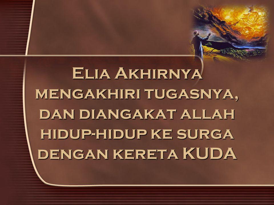 Elia Akhirnya mengakhiri tugasnya, dan diangakat allah hidup-hidup ke surga dengan kereta KUDA