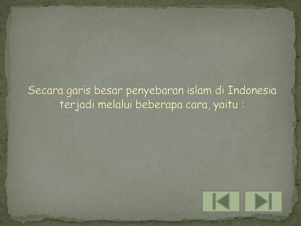 Secara garis besar penyebaran islam di Indonesia terjadi melalui beberapa cara, yaitu :