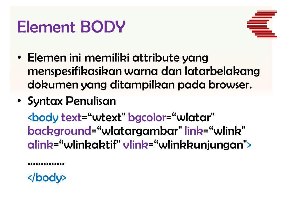 Element BODY Elemen ini memiliki attribute yang menspesifikasikan warna dan latarbelakang dokumen yang ditampilkan pada browser.