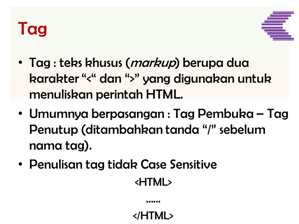 Tag Tag : teks khusus (markup) berupa dua karakter < dan > yang digunakan untuk menuliskan perintah HTML.