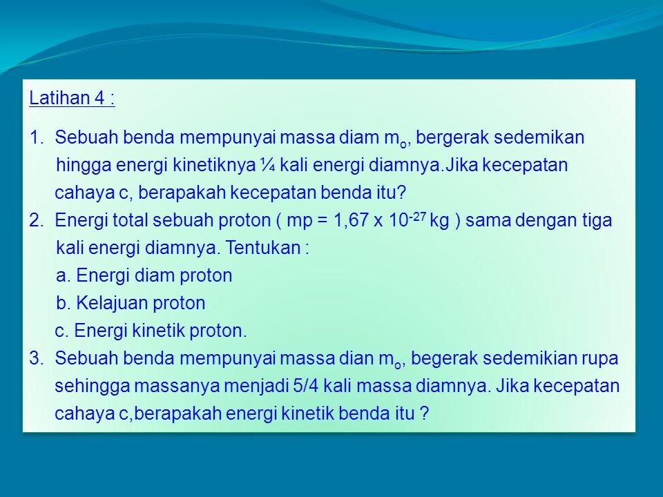 Latihan 4 : 1. Sebuah benda mempunyai massa diam mo, bergerak sedemikan. hingga energi kinetiknya ¼ kali energi diamnya.Jika kecepatan.