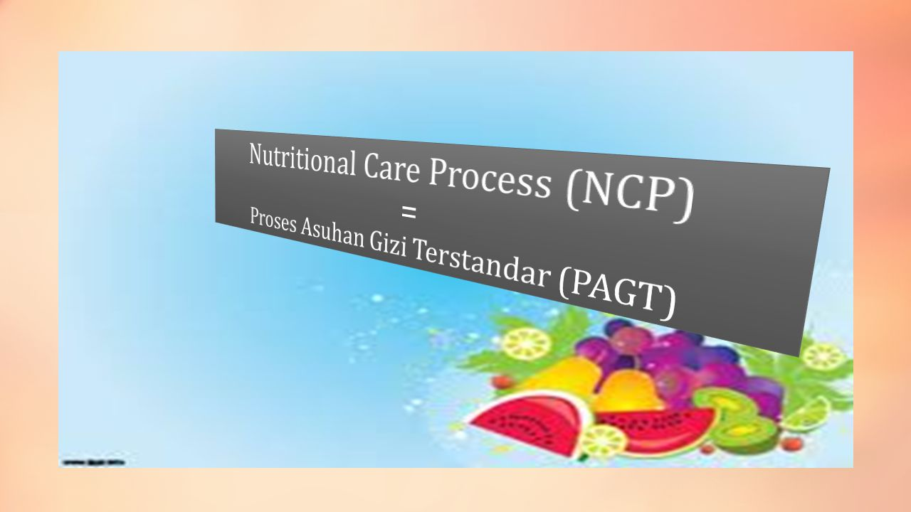 Nutritional Care Process (NCP) = Proses Asuhan Gizi Terstandar (PAGT)