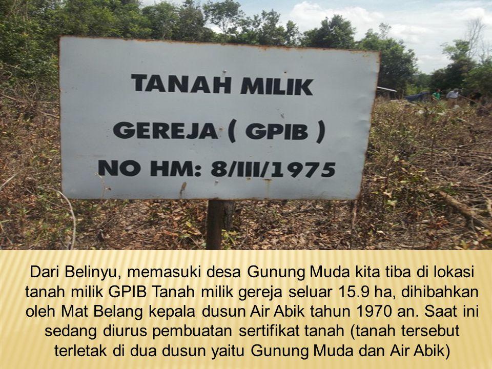 Dari Belinyu, memasuki desa Gunung Muda kita tiba di lokasi tanah milik GPIB Tanah milik gereja seluar 15.9 ha, dihibahkan oleh Mat Belang kepala dusun Air Abik tahun 1970 an.