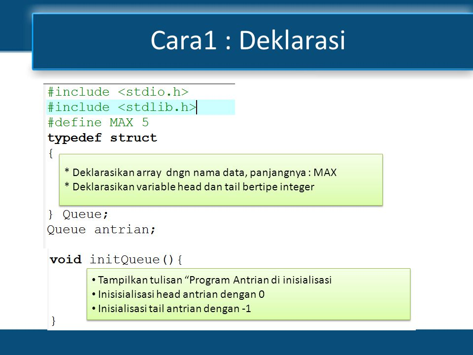 Cara1 : Deklarasi * Deklarasikan array dngn nama data, panjangnya : MAX. * Deklarasikan variable head dan tail bertipe integer.