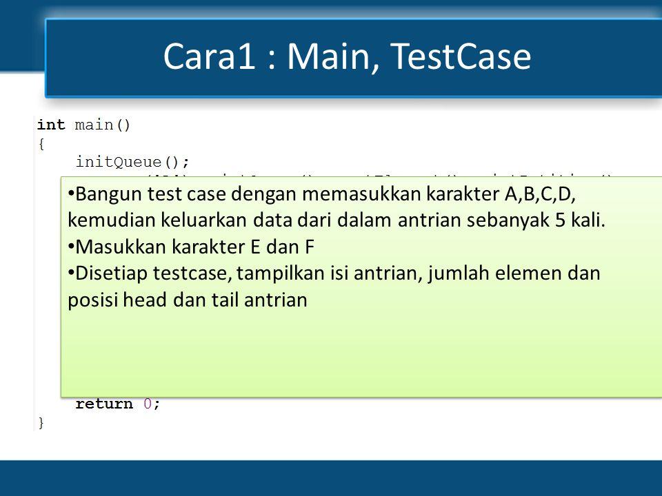 Cara1 : Main, TestCase Bangun test case dengan memasukkan karakter A,B,C,D, kemudian keluarkan data dari dalam antrian sebanyak 5 kali.