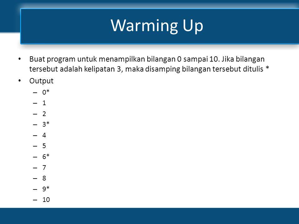 Warming Up Buat program untuk menampilkan bilangan 0 sampai 10. Jika bilangan tersebut adalah kelipatan 3, maka disamping bilangan tersebut ditulis *