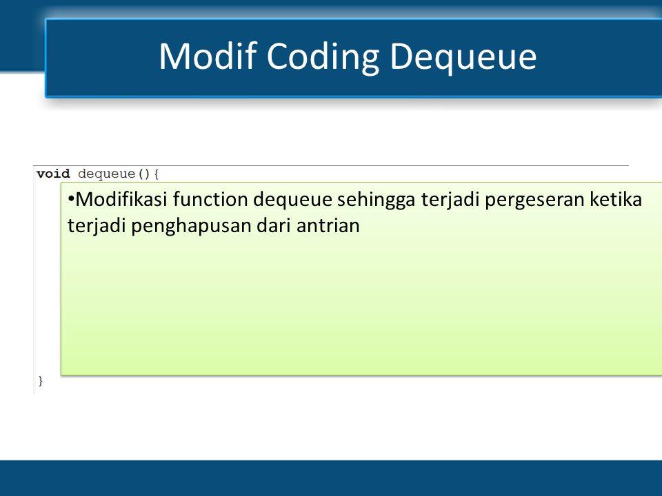Modif Coding Dequeue Modifikasi function dequeue sehingga terjadi pergeseran ketika terjadi penghapusan dari antrian.