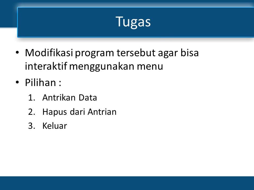 Tugas Modifikasi program tersebut agar bisa interaktif menggunakan menu. Pilihan : Antrikan Data.