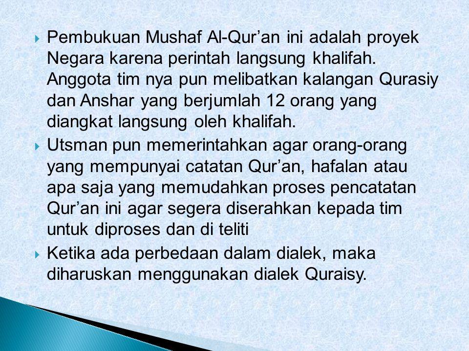 Pembukuan Mushaf Al-Qur'an ini adalah proyek Negara karena perintah langsung khalifah. Anggota tim nya pun melibatkan kalangan Qurasiy dan Anshar yang berjumlah 12 orang yang diangkat langsung oleh khalifah.