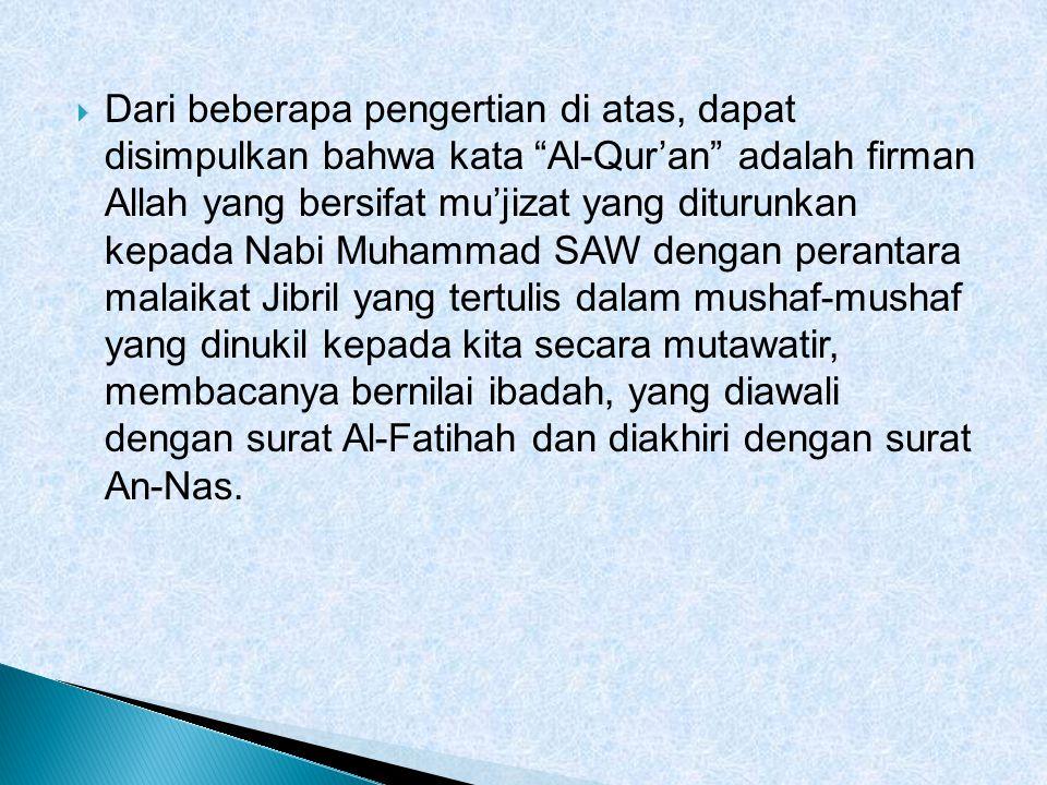 Dari beberapa pengertian di atas, dapat disimpulkan bahwa kata Al-Qur'an adalah firman Allah yang bersifat mu'jizat yang diturunkan kepada Nabi Muhammad SAW dengan perantara malaikat Jibril yang tertulis dalam mushaf-mushaf yang dinukil kepada kita secara mutawatir, membacanya bernilai ibadah, yang diawali dengan surat Al-Fatihah dan diakhiri dengan surat An-Nas.