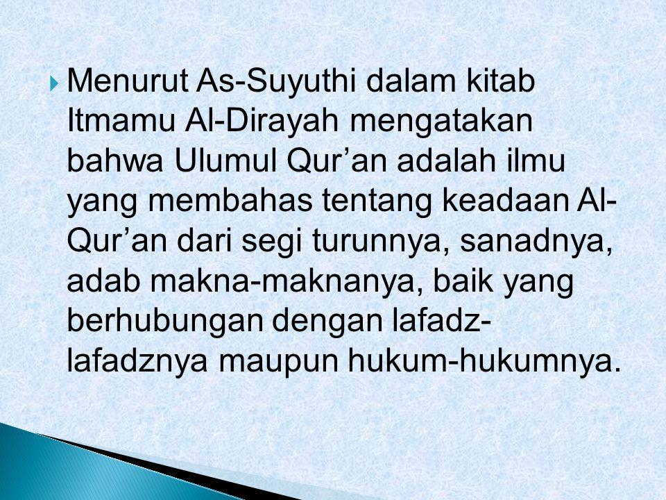 Menurut As-Suyuthi dalam kitab Itmamu Al-Dirayah mengatakan bahwa Ulumul Qur'an adalah ilmu yang membahas tentang keadaan Al- Qur'an dari segi turunnya, sanadnya, adab makna-maknanya, baik yang berhubungan dengan lafadz- lafadznya maupun hukum-hukumnya.