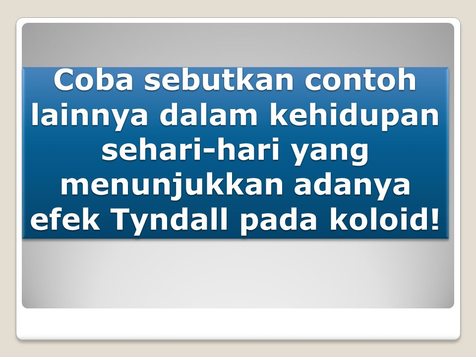Coba sebutkan contoh lainnya dalam kehidupan sehari-hari yang menunjukkan adanya efek Tyndall pada koloid!