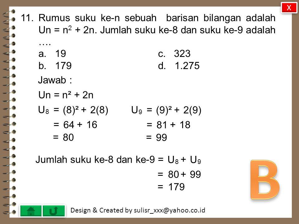 X 11. Rumus suku ke-n sebuah barisan bilangan adalah Un = n2 + 2n. Jumlah suku ke-8 dan suku ke-9 adalah ….