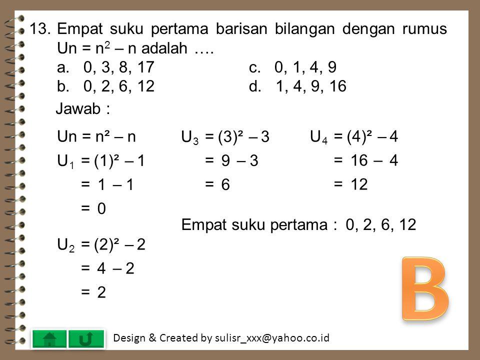 13. Empat suku pertama barisan bilangan dengan rumus Un = n2 – n adalah …. a. 0, 3, 8, 17 c. 0, 1, 4, 9.