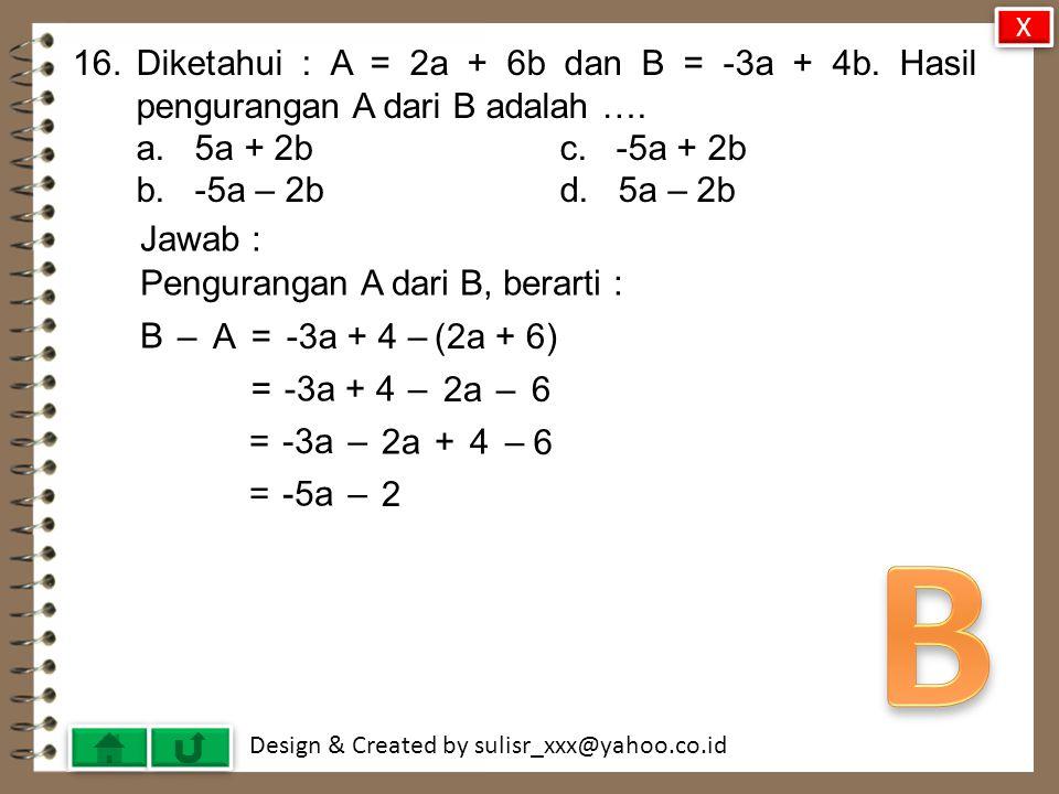 X 16. Diketahui : A = 2a + 6b dan B = -3a + 4b. Hasil pengurangan A dari B adalah …. a. 5a + 2b c. -5a + 2b.