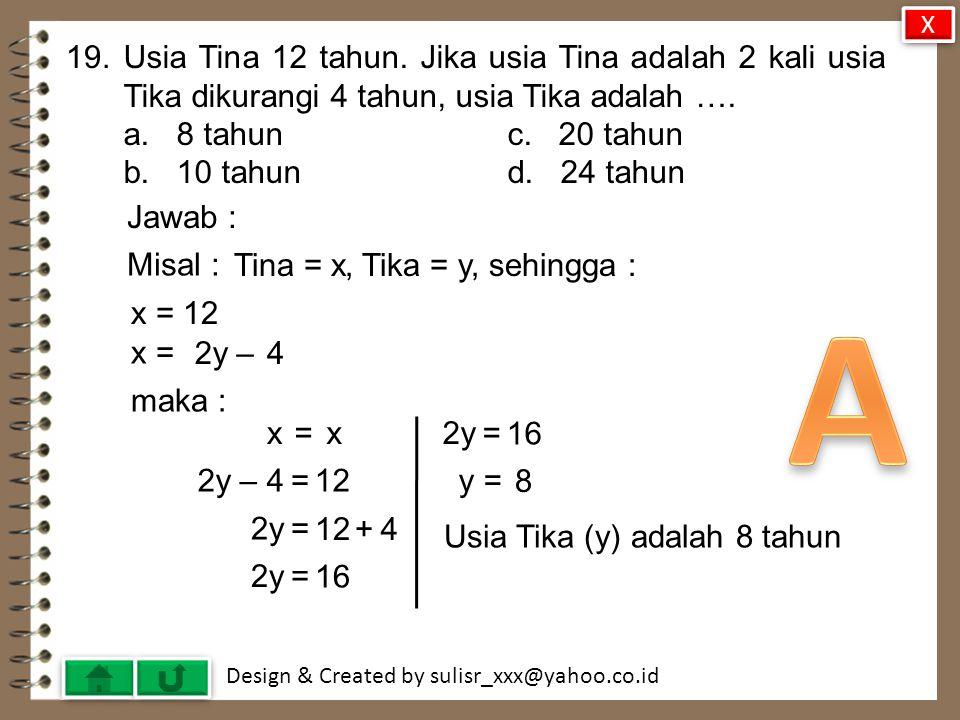 X 19. Usia Tina 12 tahun. Jika usia Tina adalah 2 kali usia Tika dikurangi 4 tahun, usia Tika adalah ….