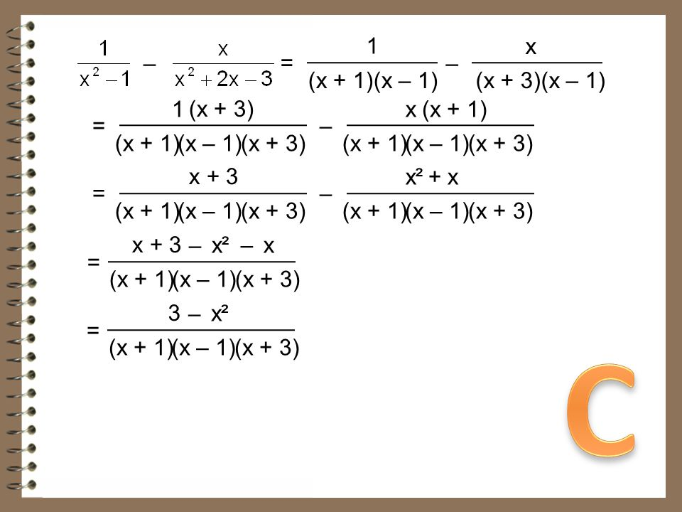 C 1 x – = – (x + 1)(x – 1) (x + 3)(x – 1) 1 (x + 3) x (x + 1) = –
