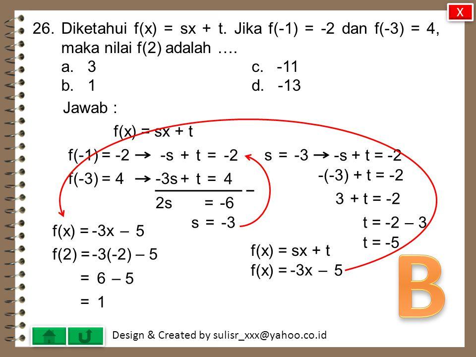 X 26. Diketahui f(x) = sx + t. Jika f(-1) = -2 dan f(-3) = 4, maka nilai f(2) adalah …. a. 3 c. -11.