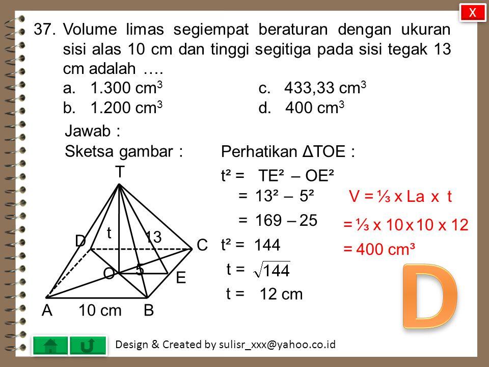 X 37. Volume limas segiempat beraturan dengan ukuran sisi alas 10 cm dan tinggi segitiga pada sisi tegak 13 cm adalah ….