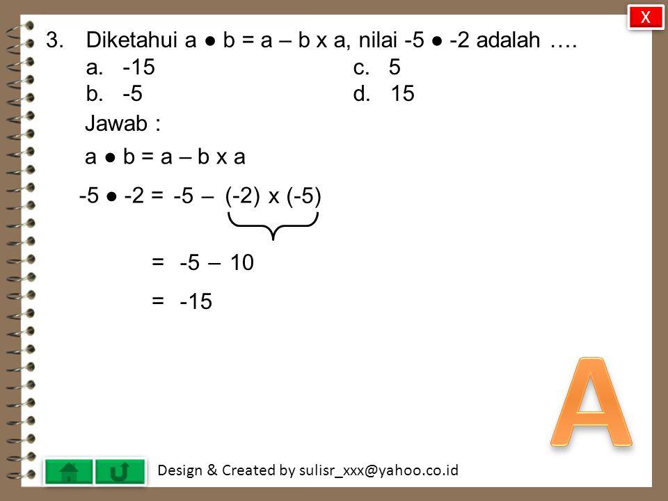 A 3. Diketahui a ● b = a – b x a, nilai -5 ● -2 adalah …. a. -15 c. 5