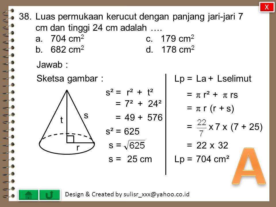X 38. Luas permukaan kerucut dengan panjang jari-jari 7 cm dan tinggi 24 cm adalah …. a. 704 cm2 c. 179 cm2.