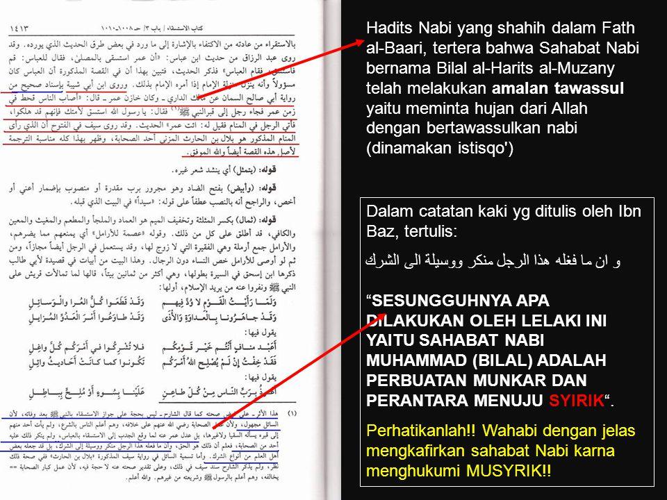 Hadits Nabi yang shahih dalam Fath al-Baari, tertera bahwa Sahabat Nabi bernama Bilal al-Harits al-Muzany telah melakukan amalan tawassul yaitu meminta hujan dari Allah dengan bertawassulkan nabi (dinamakan istisqo )