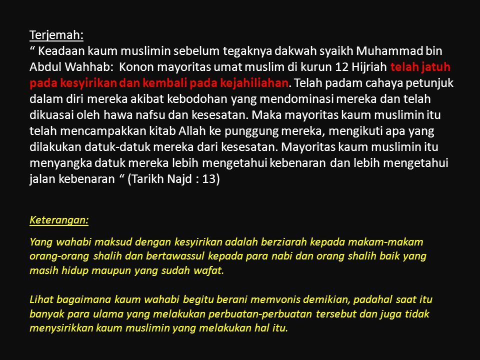 Terjemah: Keadaan kaum muslimin sebelum tegaknya dakwah syaikh Muhammad bin Abdul Wahhab: Konon mayoritas umat muslim di kurun 12 Hijriah telah jatuh pada kesyirikan dan kembali pada kejahiliahan. Telah padam cahaya petunjuk dalam diri mereka akibat kebodohan yang mendominasi mereka dan telah dikuasai oleh hawa nafsu dan kesesatan. Maka mayoritas kaum muslimin itu telah mencampakkan kitab Allah ke punggung mereka, mengikuti apa yang dilakukan datuk-datuk mereka dari kesesatan. Mayoritas kaum muslimin itu menyangka datuk mereka lebih mengetahui kebenaran dan lebih mengetahui jalan kebenaran (Tarikh Najd : 13)