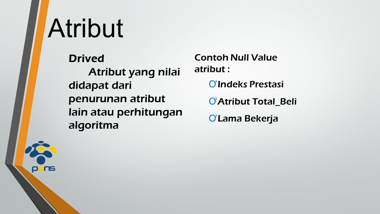 Atribut Drived. Atribut yang nilai didapat dari penurunan atribut lain atau perhitungan algoritma.